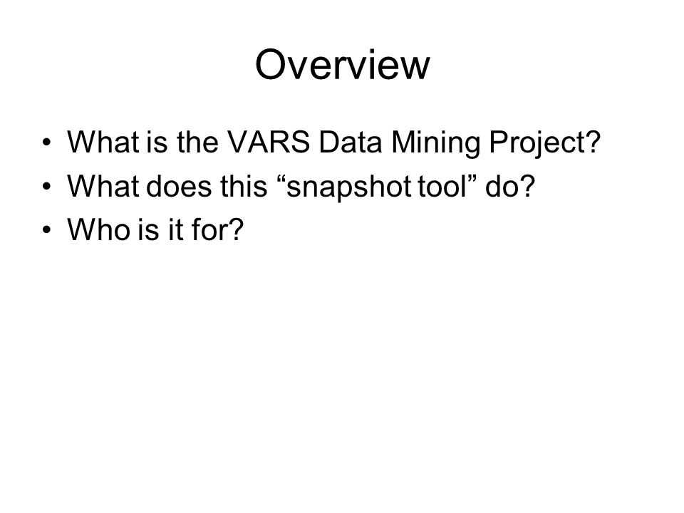 Overview What is the VARS Data Mining Project? What does this snapshot tool do? Who is it for?