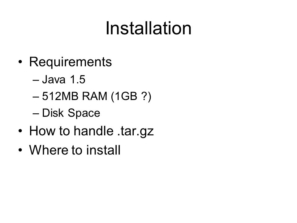 Installation Requirements –Java 1.5 –512MB RAM (1GB ?) –Disk Space How to handle.tar.gz Where to install