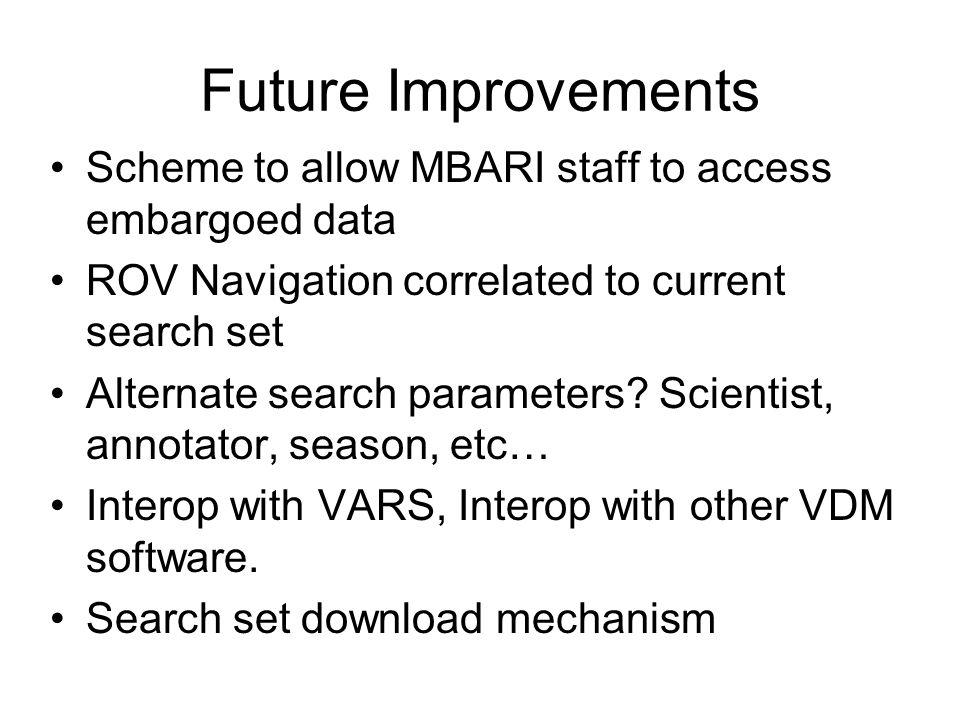 Future Improvements Scheme to allow MBARI staff to access embargoed data ROV Navigation correlated to current search set Alternate search parameters.