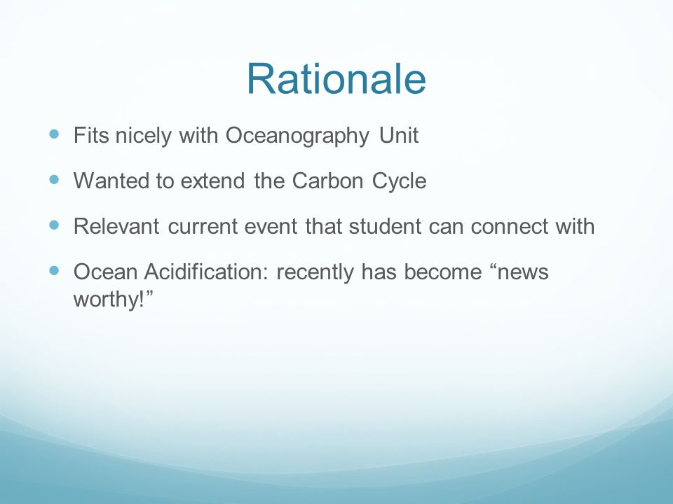 Rationale Fits nicely with Oceanography Unit Wanted to extend the Carbon Cycle Relevant current event that student can connect with Ocean Acidification: recently has become news worthy!