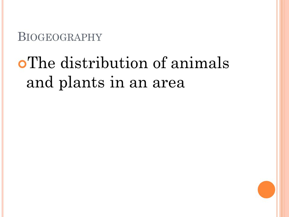B IOGEOGRAPHY The distribution of animals and plants in an area