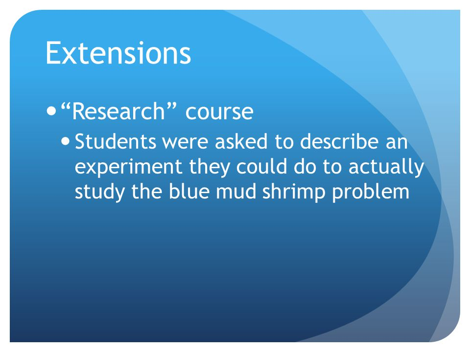 Extensions Research course Students were asked to describe an experiment they could do to actually study the blue mud shrimp problem