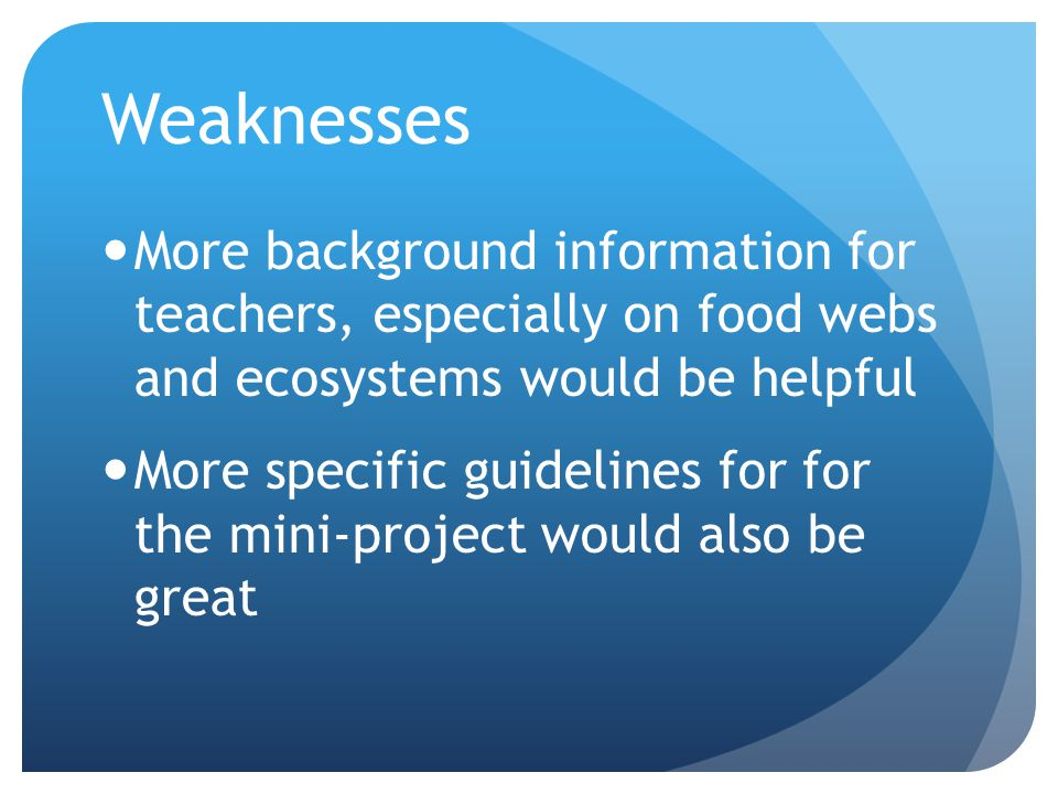 Weaknesses More background information for teachers, especially on food webs and ecosystems would be helpful More specific guidelines for for the mini