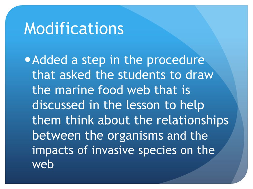 Modifications Added a step in the procedure that asked the students to draw the marine food web that is discussed in the lesson to help them think about the relationships between the organisms and the impacts of invasive species on the web