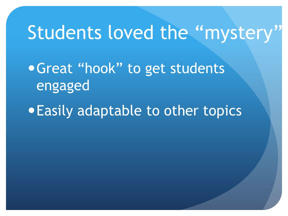 "Students loved the ""mystery"" Great ""hook"" to get students engaged Easily adaptable to other topics"