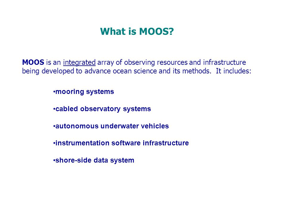 MOOS is an integrated array of observing resources and infrastructure being developed to advance ocean science and its methods. It includes: mooring s