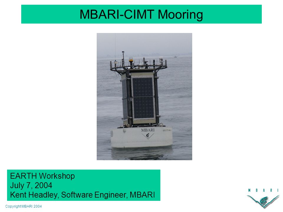 Copyright MBARI 2004 MBARI-CIMT Mooring EARTH Workshop July 7, 2004 Kent Headley, Software Engineer, MBARI
