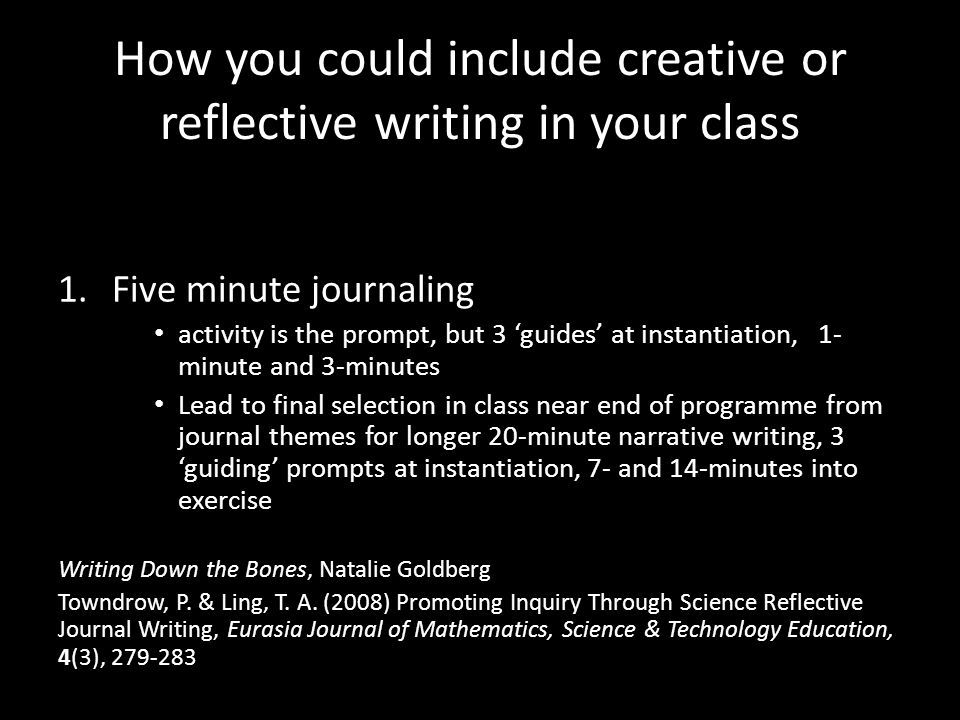How you could include creative or reflective writing in your class 1.Five minute journaling activity is the prompt, but 3 'guides' at instantiation, 1- minute and 3-minutes Lead to final selection in class near end of programme from journal themes for longer 20-minute narrative writing, 3 'guiding' prompts at instantiation, 7- and 14-minutes into exercise Writing Down the Bones, Natalie Goldberg Towndrow, P.