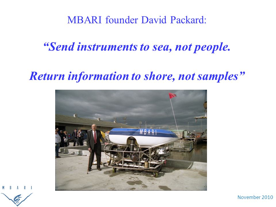 """November 2010 MBARI founder David Packard: """"Send instruments to sea, not people. Return information to shore, not samples"""""""