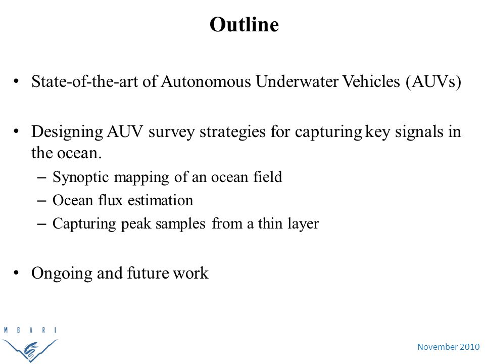 November 2010 Outline State-of-the-art of Autonomous Underwater Vehicles (AUVs) Designing AUV survey strategies for capturing key signals in the ocean.