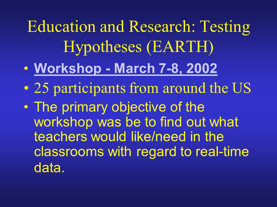 Education and Research: Testing Hypotheses (EARTH) Workshop - March 7-8, 2002 25 participants from around the US The primary objective of the workshop