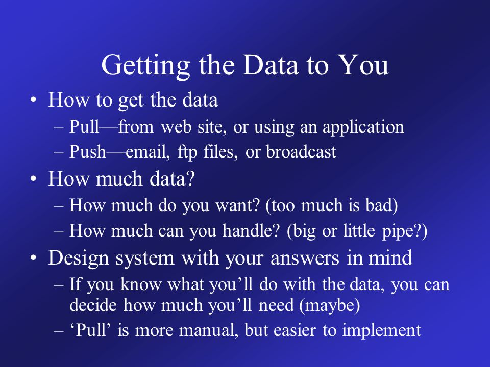 Getting the Data to You How to get the data –Pull—from web site, or using an application –Push—email, ftp files, or broadcast How much data.