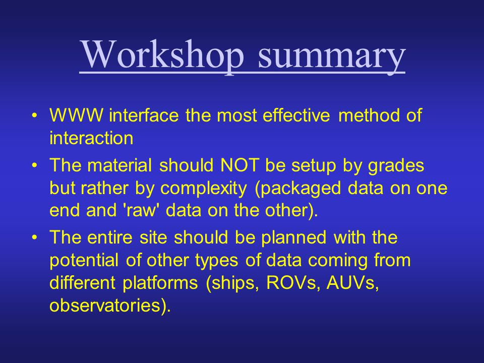 Workshop summary WWW interface the most effective method of interaction The material should NOT be setup by grades but rather by complexity (packaged data on one end and raw data on the other).