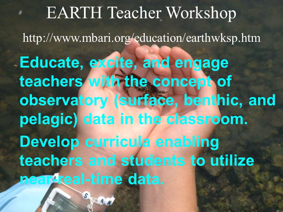 EARTH Teacher Workshop http://www.mbari.org/education/earthwksp.htm Educate, excite, and engage teachers with the concept of observatory (surface, benthic, and pelagic) data in the classroom.