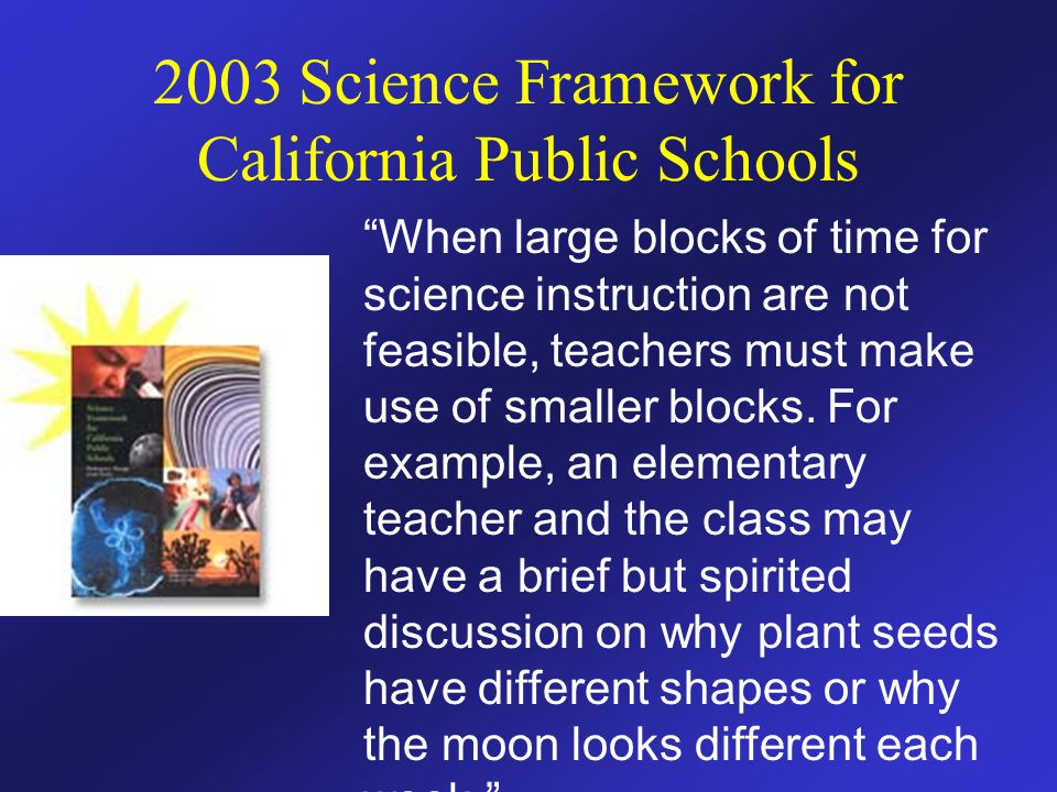 "2003 Science Framework for California Public Schools ""When large blocks of time for science instruction are not feasible, teachers must make use of sm"