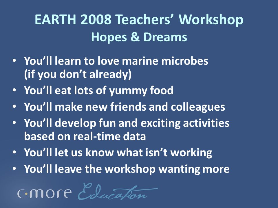 EARTH 2008 Teachers' Workshop Hopes & Dreams You'll learn to love marine microbes (if you don't already) You'll eat lots of yummy food You'll make new friends and colleagues You'll develop fun and exciting activities based on real-time data You'll let us know what isn't working You'll leave the workshop wanting more