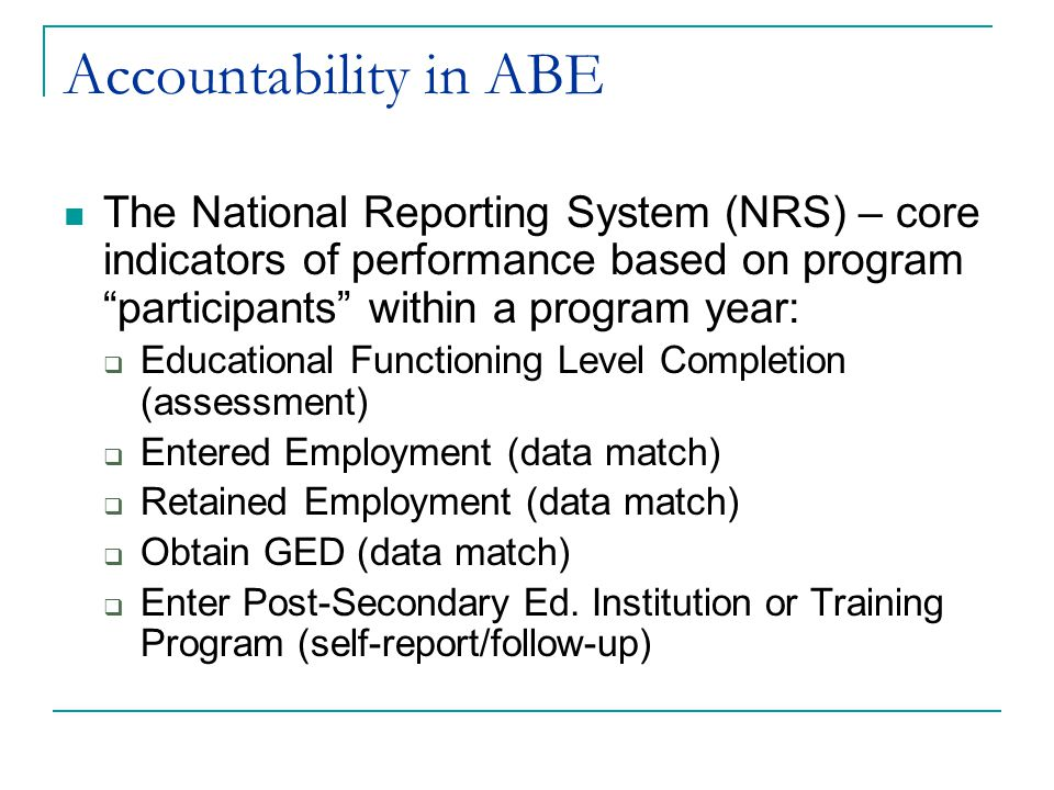 Accountability in ABE The National Reporting System (NRS) – core indicators of performance based on program participants within a program year:  Educational Functioning Level Completion (assessment)  Entered Employment (data match)  Retained Employment (data match)  Obtain GED (data match)  Enter Post-Secondary Ed.