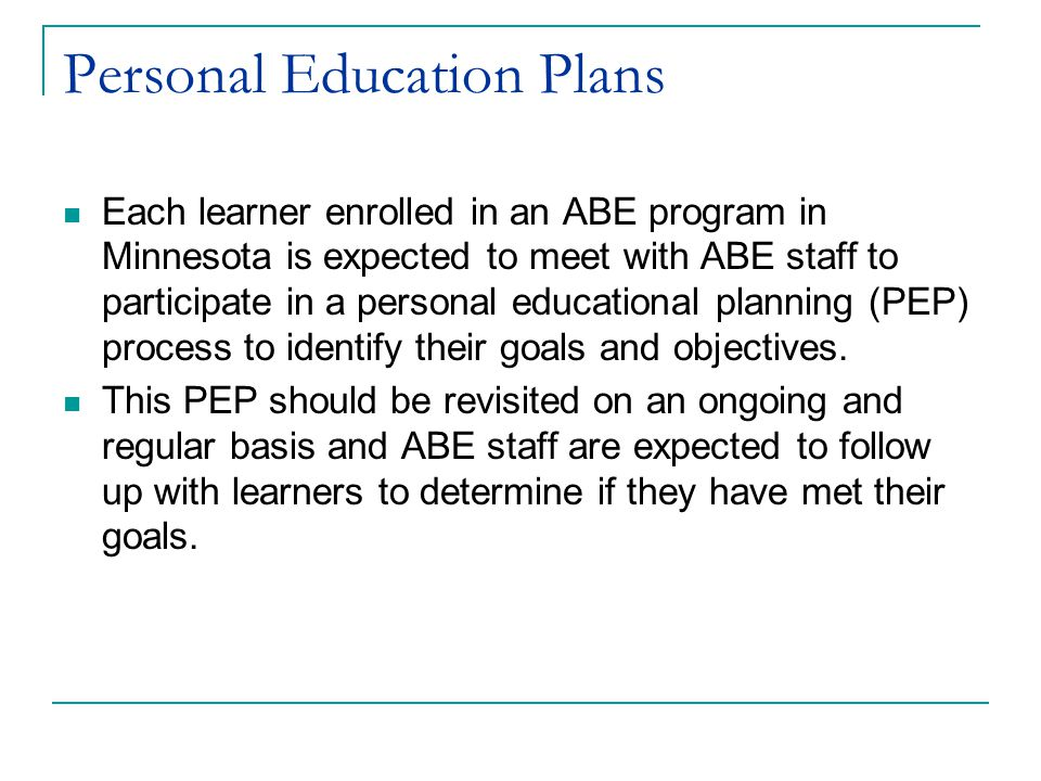Personal Education Plans Each learner enrolled in an ABE program in Minnesota is expected to meet with ABE staff to participate in a personal educational planning (PEP) process to identify their goals and objectives.