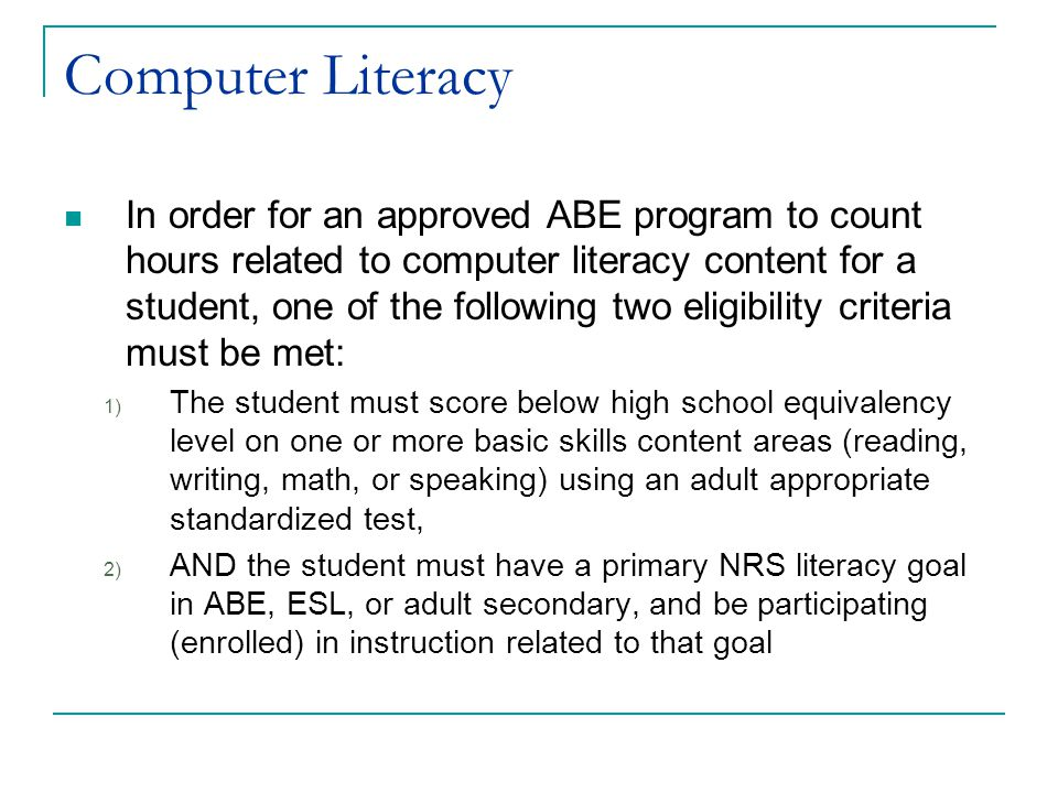 Computer Literacy In order for an approved ABE program to count hours related to computer literacy content for a student, one of the following two eligibility criteria must be met: 1) The student must score below high school equivalency level on one or more basic skills content areas (reading, writing, math, or speaking) using an adult appropriate standardized test, 2) AND the student must have a primary NRS literacy goal in ABE, ESL, or adult secondary, and be participating (enrolled) in instruction related to that goal
