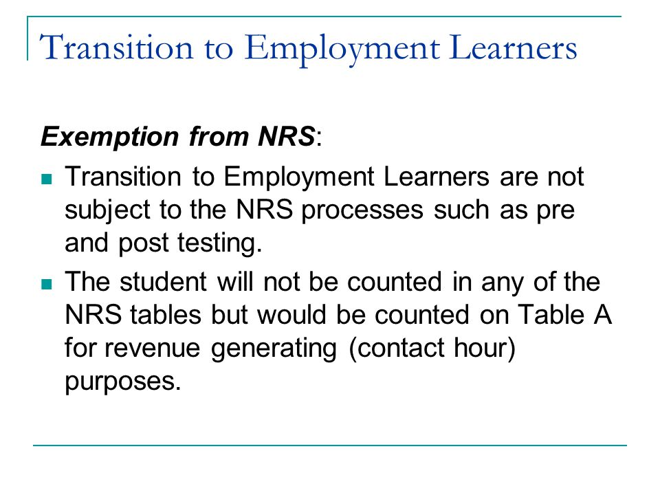 Transition to Employment Learners Exemption from NRS: Transition to Employment Learners are not subject to the NRS processes such as pre and post testing.