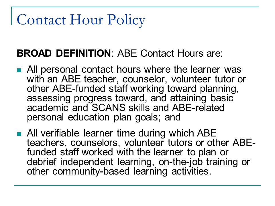 Contact Hour Policy BROAD DEFINITION: ABE Contact Hours are: All personal contact hours where the learner was with an ABE teacher, counselor, volunteer tutor or other ABE-funded staff working toward planning, assessing progress toward, and attaining basic academic and SCANS skills and ABE-related personal education plan goals; and All verifiable learner time during which ABE teachers, counselors, volunteer tutors or other ABE- funded staff worked with the learner to plan or debrief independent learning, on-the-job training or other community-based learning activities.
