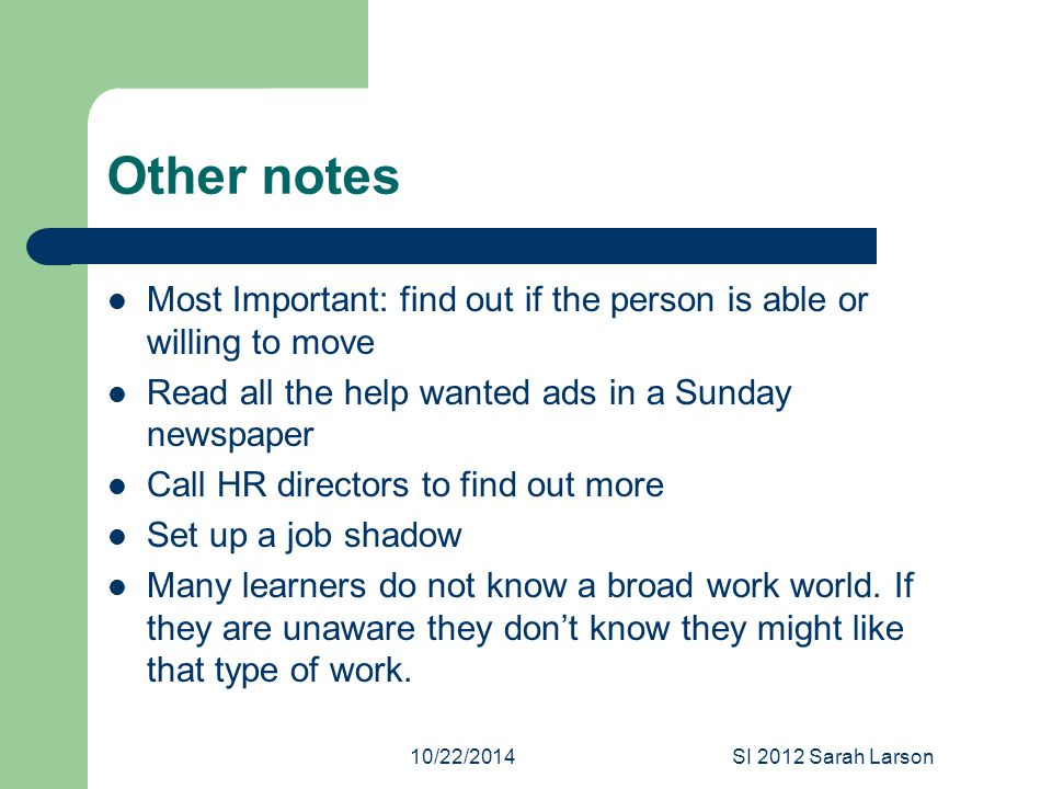 10/22/2014SI 2012 Sarah Larson Other notes Most Important: find out if the person is able or willing to move Read all the help wanted ads in a Sunday newspaper Call HR directors to find out more Set up a job shadow Many learners do not know a broad work world.