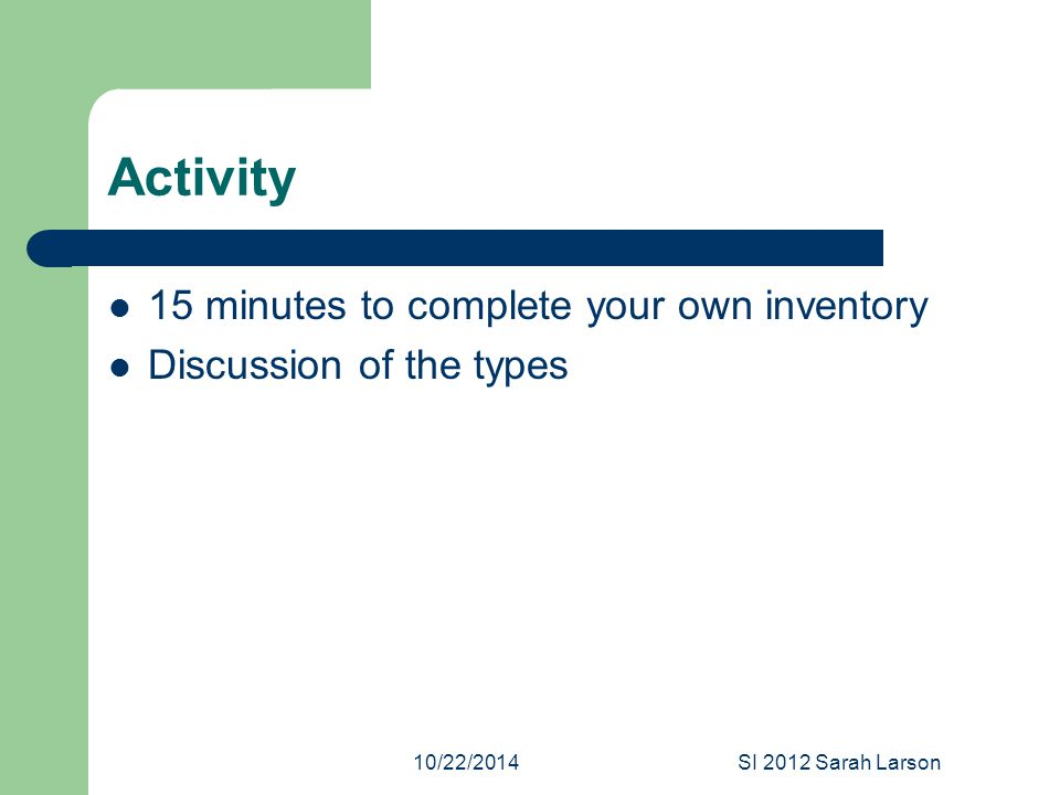 10/22/2014SI 2012 Sarah Larson Activity 15 minutes to complete your own inventory Discussion of the types