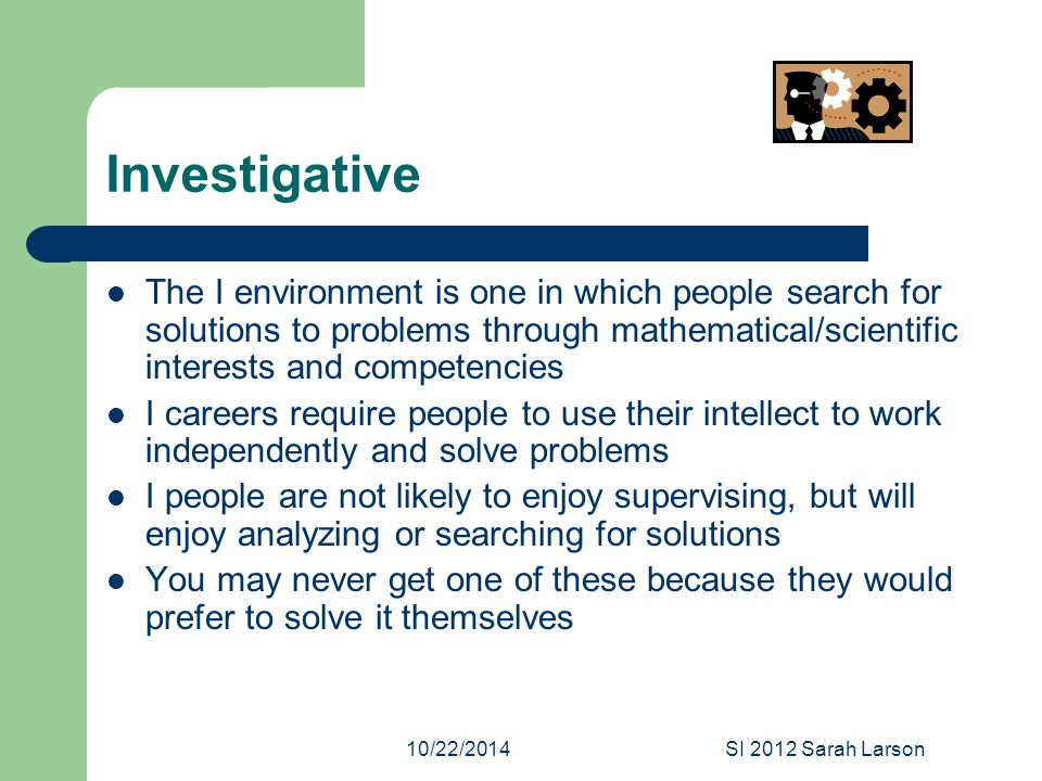 10/22/2014SI 2012 Sarah Larson Investigative The I environment is one in which people search for solutions to problems through mathematical/scientific interests and competencies I careers require people to use their intellect to work independently and solve problems I people are not likely to enjoy supervising, but will enjoy analyzing or searching for solutions You may never get one of these because they would prefer to solve it themselves