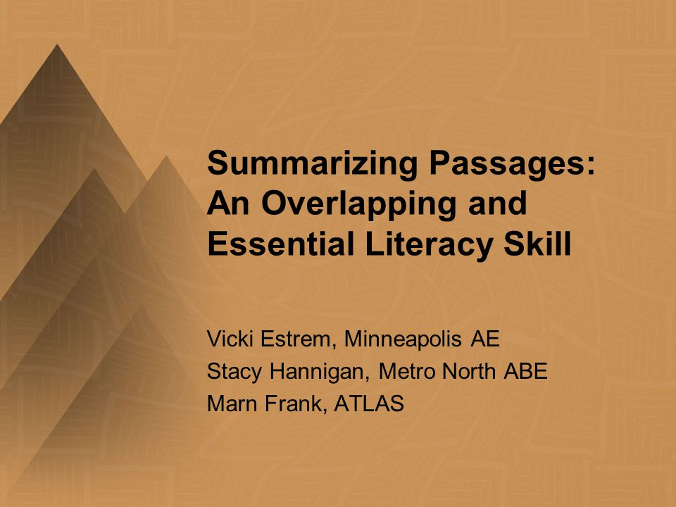 Summarizing Passages: An Overlapping and Essential Literacy Skill Vicki Estrem, Minneapolis AE Stacy Hannigan, Metro North ABE Marn Frank, ATLAS