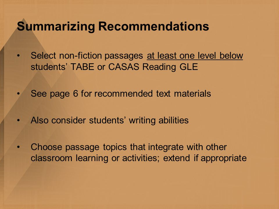 Summarizing Recommendations Select non-fiction passages at least one level below students' TABE or CASAS Reading GLE See page 6 for recommended text materials Also consider students' writing abilities Choose passage topics that integrate with other classroom learning or activities; extend if appropriate