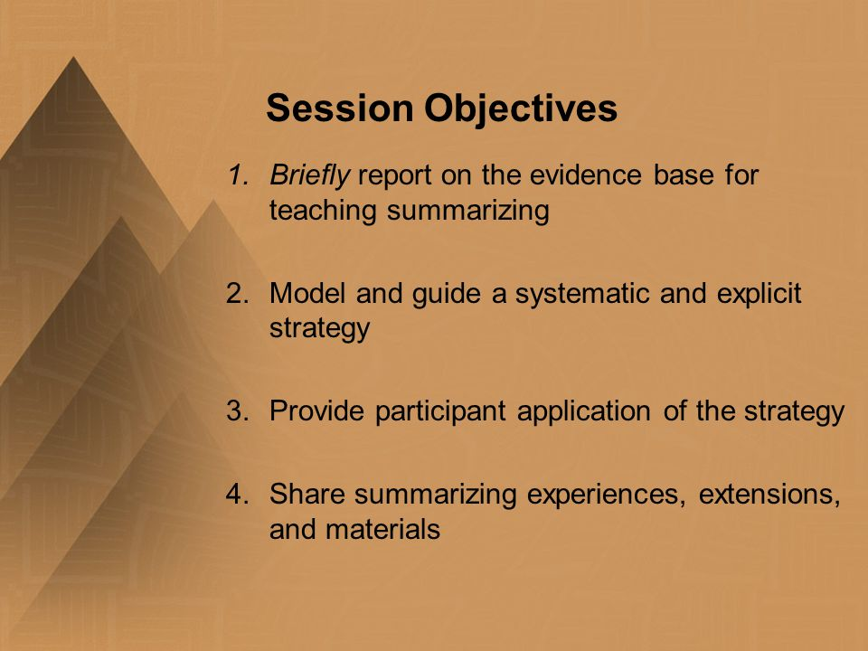 Session Objectives 1.Briefly report on the evidence base for teaching summarizing 2.Model and guide a systematic and explicit strategy 3.Provide parti