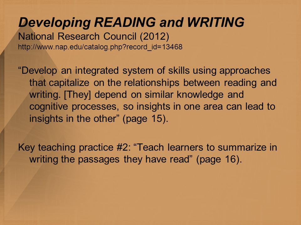 Developing READING and WRITING National Research Council (2012) http://www.nap.edu/catalog.php record_id=13468 Develop an integrated system of skills using approaches that capitalize on the relationships between reading and writing.