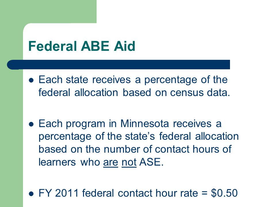 Federal ABE Aid Each state receives a percentage of the federal allocation based on census data. Each program in Minnesota receives a percentage of th