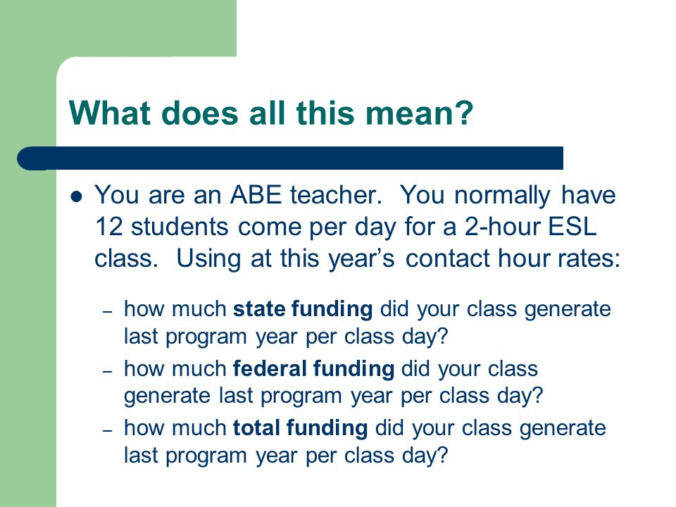 What does all this mean? You are an ABE teacher. You normally have 12 students come per day for a 2-hour ESL class. Using at this year's contact hour