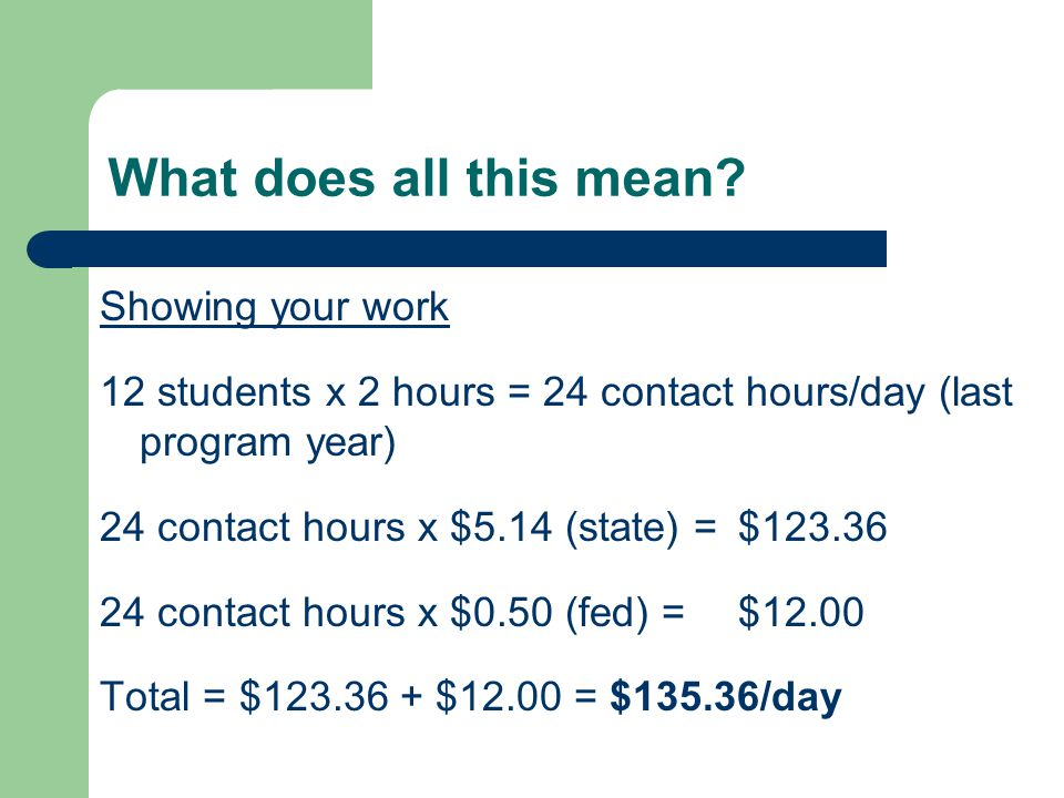 What does all this mean? Showing your work 12 students x 2 hours = 24 contact hours/day (last program year) 24 contact hours x $5.14 (state) = $123.36