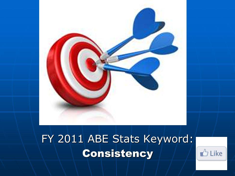 FY 2011 ABE Stats Keyword: Consistency