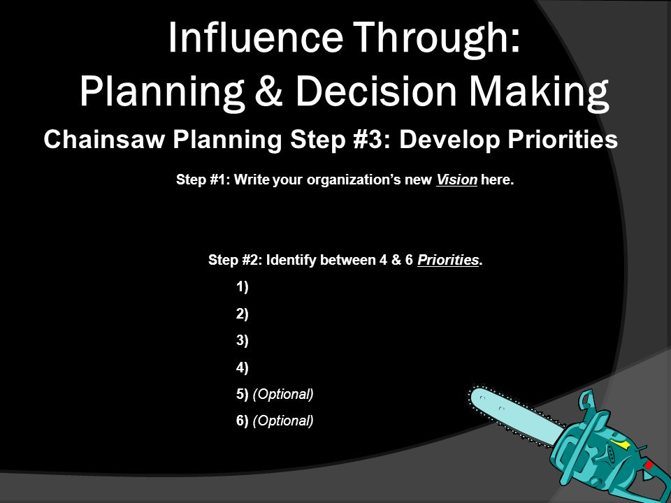 Influence Through: Planning & Decision Making Chainsaw Planning Step #3: Develop Priorities Step #1: Write your organization's new Vision here.
