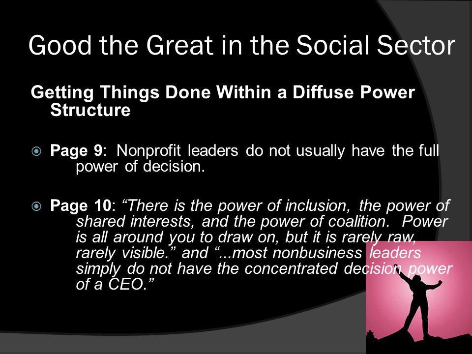 Good the Great in the Social Sector Getting Things Done Within a Diffuse Power Structure  Page 9: Nonprofit leaders do not usually have the full power of decision.