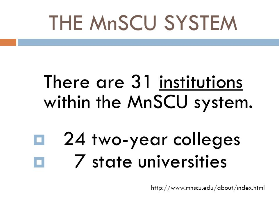 THE MnSCU SYSTEM There are 31 institutions within the MnSCU system.  24 two-year colleges  7 state universities http://www.mnscu.edu/about/index.htm