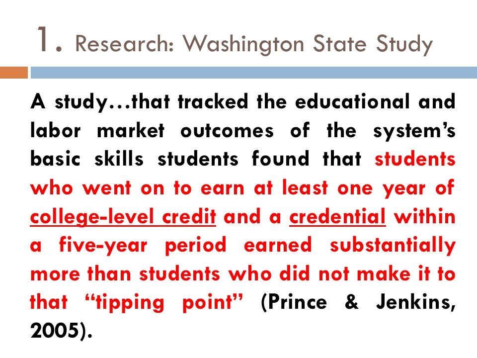 1. Research: Washington State Study A study…that tracked the educational and labor market outcomes of the system's basic skills students found that st
