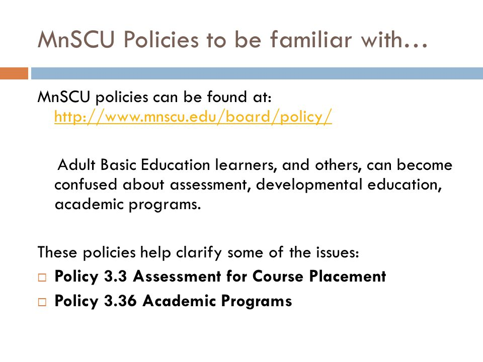 MnSCU Policies to be familiar with… MnSCU policies can be found at: http://www.mnscu.edu/board/policy/ http://www.mnscu.edu/board/policy/ Adult Basic