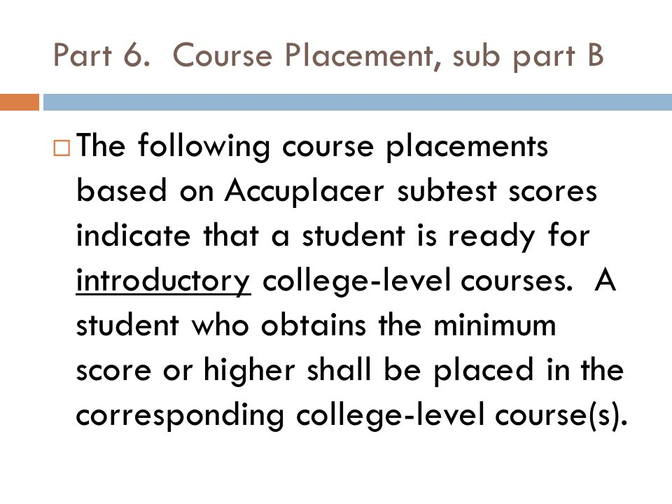 Part 6. Course Placement, sub part B  The following course placements based on Accuplacer subtest scores indicate that a student is ready for introdu