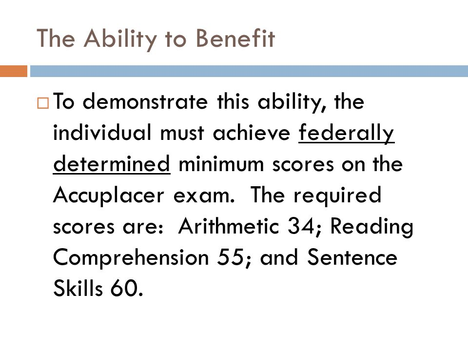 The Ability to Benefit  To demonstrate this ability, the individual must achieve federally determined minimum scores on the Accuplacer exam. The requ
