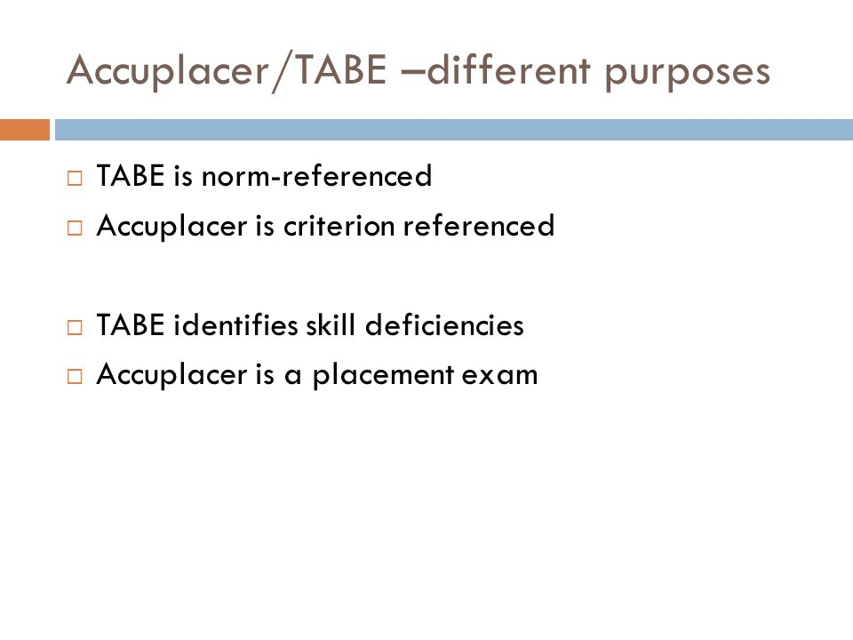 Accuplacer/TABE –different purposes  TABE is norm-referenced  Accuplacer is criterion referenced  TABE identifies skill deficiencies  Accuplacer i