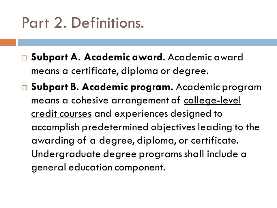 Part 2. Definitions.  Subpart A. Academic award. Academic award means a certificate, diploma or degree.  Subpart B. Academic program. Academic progr