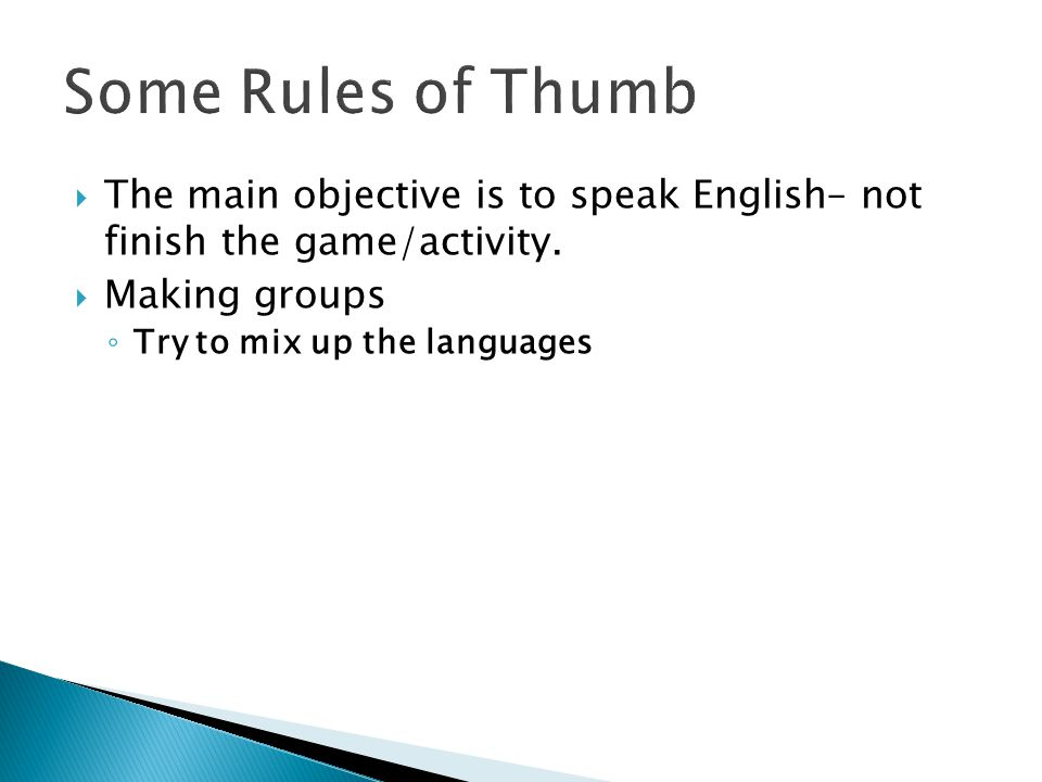  The main objective is to speak English– not finish the game/activity.  Making groups ◦ Try to mix up the languages