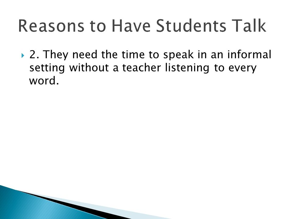  2. They need the time to speak in an informal setting without a teacher listening to every word.