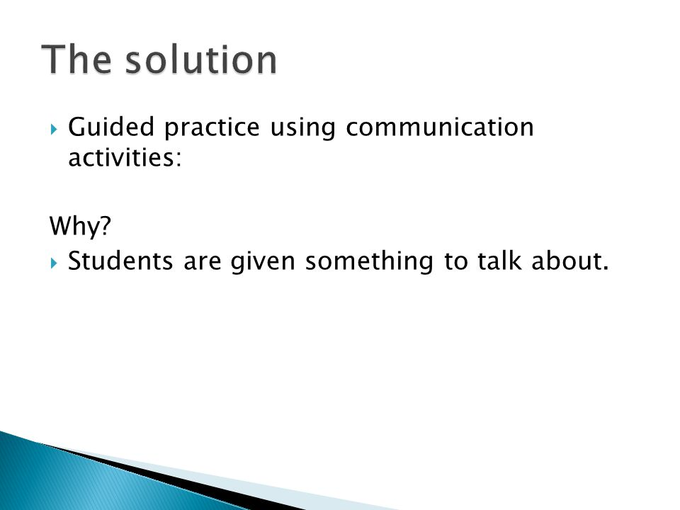 Guided practice using communication activities: Why?  Students are given something to talk about.
