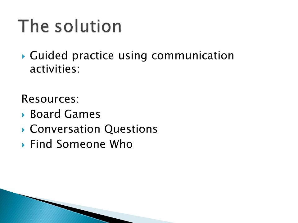  Guided practice using communication activities: Resources:  Board Games  Conversation Questions  Find Someone Who