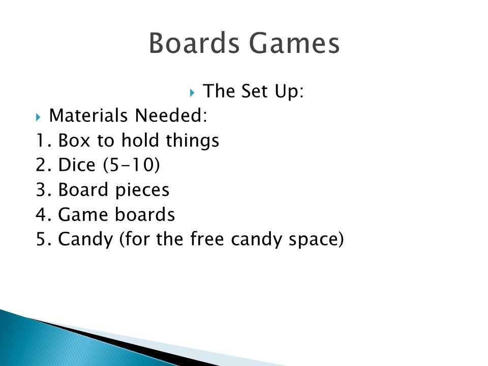  The Set Up:  Materials Needed: 1. Box to hold things 2. Dice (5-10) 3. Board pieces 4. Game boards 5. Candy (for the free candy space)